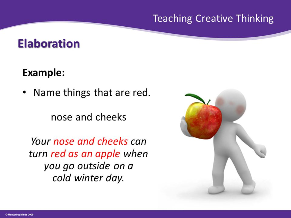 Teaching Creative Thinking Elaboration Example: Name things that are red. nose and cheeks Your nose and cheeks can turn red as an apple when you go ou