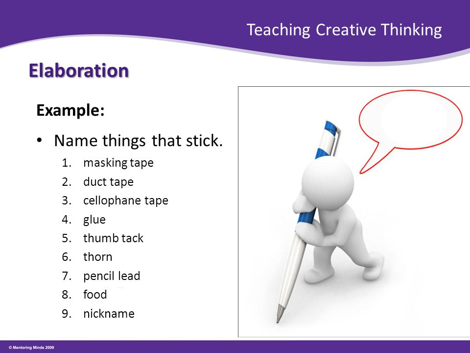 Teaching Creative Thinking Elaboration Example: Name things that stick. 1.masking tape 2.duct tape 3.cellophane tape 4.glue 5.thumb tack 6.thorn 7.pen