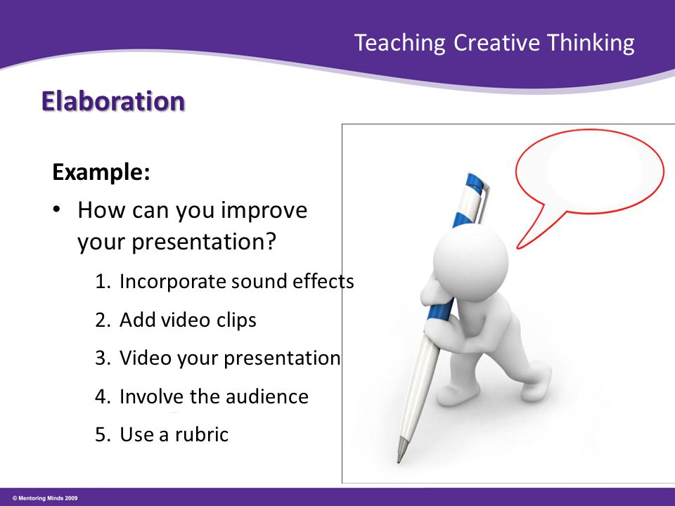 Teaching Creative Thinking Elaboration Example: How can you improve your presentation? 1.Incorporate sound effects 2.Add video clips 3.Video your pres