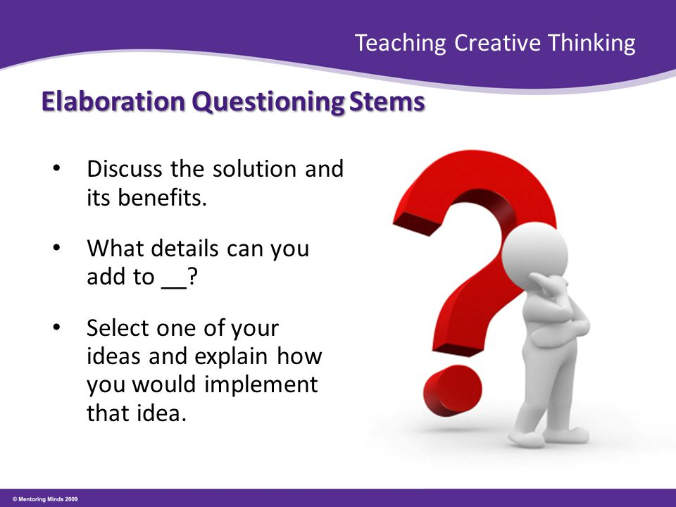 Teaching Creative Thinking Elaboration Questioning Stems Discuss the solution and its benefits. What details can you add to __? Select one of your ide