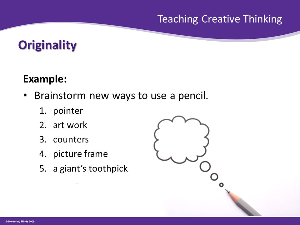 Teaching Creative Thinking Originality Example: Brainstorm new ways to use a pencil. 1.pointer 2.art work 3.counters 4.picture frame 5.a giant's tooth