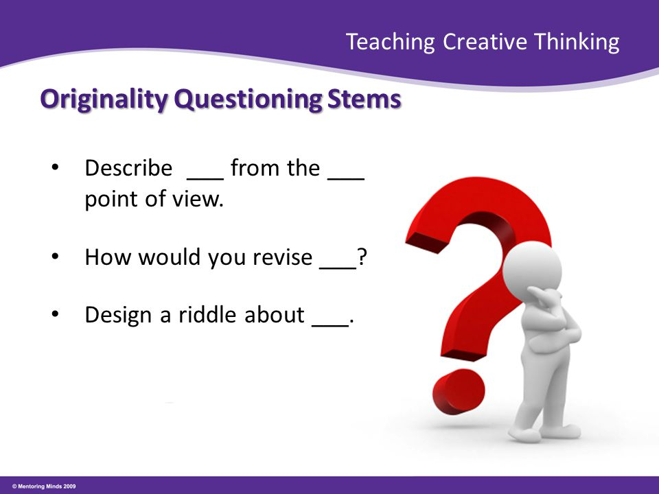 Teaching Creative Thinking Originality Questioning Stems Describe ___ from the ___ point of view. How would you revise ___? Design a riddle about ___.