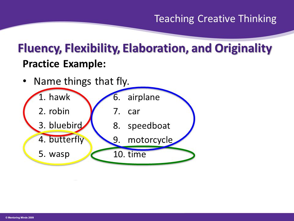 Teaching Creative Thinking Fluency, Flexibility, Elaboration, and Originality Practice Example: Name things that fly. 1.hawk 2.robin 3.bluebird 4.butt