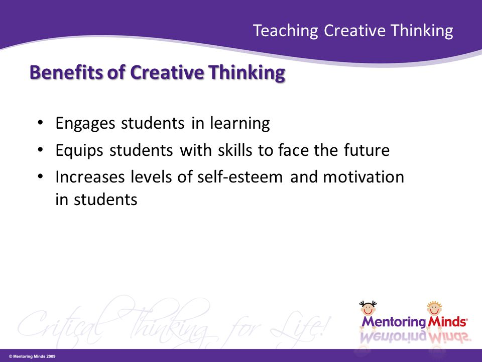 Teaching Creative Thinking Benefits of Creative Thinking Engages students in learning Equips students with skills to face the future Increases levels