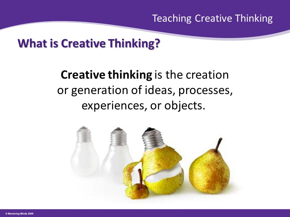 Teaching Creative Thinking What is Creative Thinking? To be creative means to see the world…