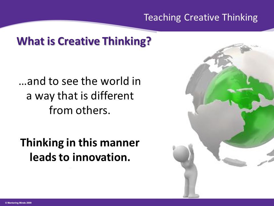 Teaching Creative Thinking What is Creative Thinking? …and to see the world in a way that is different from others. Thinking in this manner leads to i