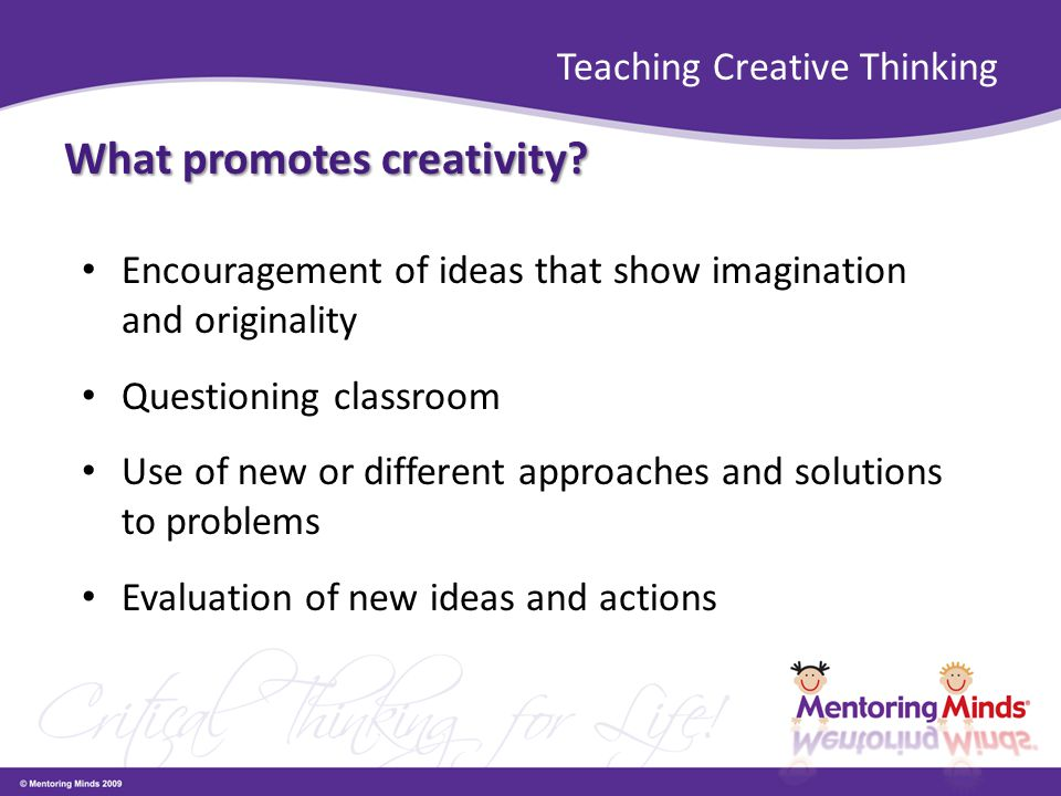 Teaching Creative Thinking What promotes creativity? Encouragement of ideas that show imagination and originality Questioning classroom Use of new or