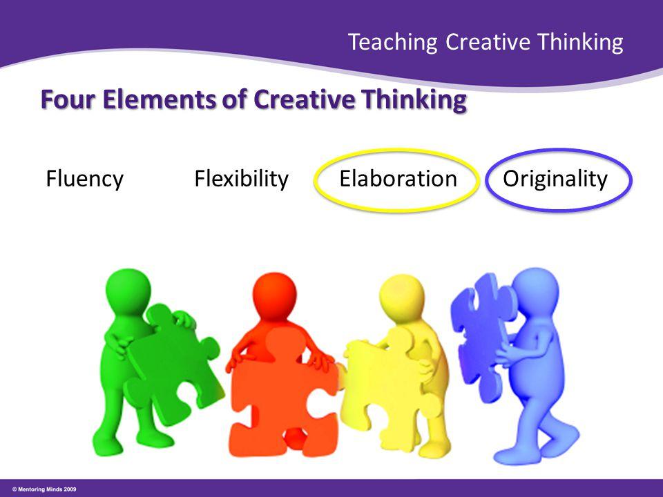 Teaching Creative Thinking Four Elements of Creative Thinking Fluency FlexibilityElaborationOriginality