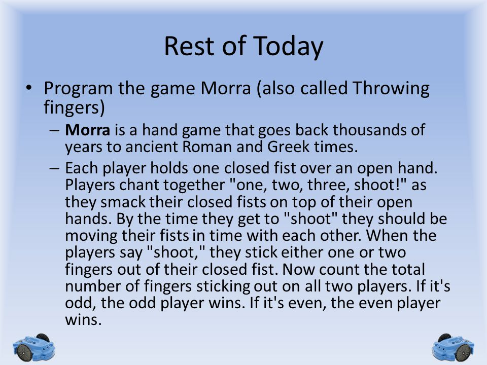 Rest of Today Program the game Morra (also called Throwing fingers) – Morra is a hand game that goes back thousands of years to ancient Roman and Gree