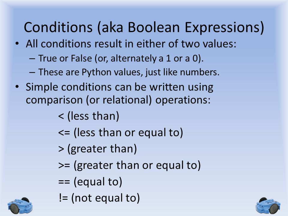 Conditions (aka Boolean Expressions) All conditions result in either of two values: – True or False (or, alternately a 1 or a 0). – These are Python v