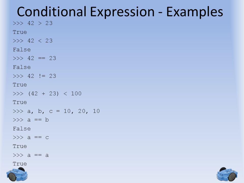 Conditional Expression - Examples >>> 42 > 23 True >>> 42 < 23 False >>> 42 == 23 False >>> 42 != 23 True >>> (42 + 23) < 100 True >>> a, b, c = 10, 20, 10 >>> a == b False >>> a == c True >>> a == a True