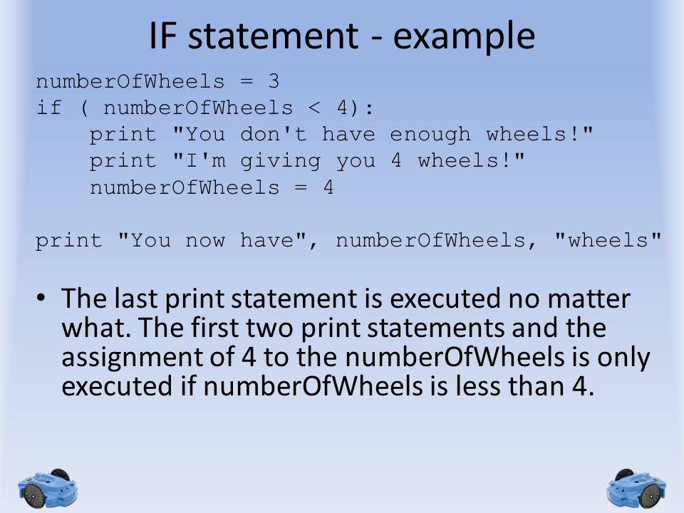 IF statement - example numberOfWheels = 3 if ( numberOfWheels < 4): print You don t have enough wheels! print I m giving you 4 wheels! numberOfWheels = 4 print You now have , numberOfWheels, wheels The last print statement is executed no matter what.