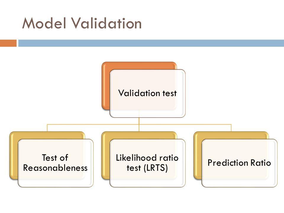 Model Validation Validation test Test of Reasonableness Likelihood ratio test (LRTS) Prediction Ratio