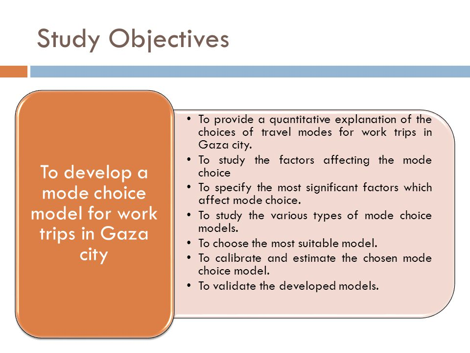 Study Objectives To provide a quantitative explanation of the choices of travel modes for work trips in Gaza city.