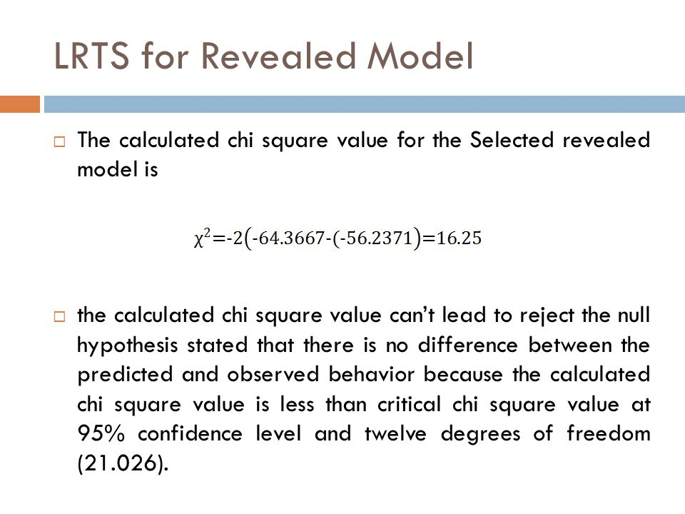LRTS for Revealed Model  The calculated chi square value for the Selected revealed model is  the calculated chi square value can't lead to reject the null hypothesis stated that there is no difference between the predicted and observed behavior because the calculated chi square value is less than critical chi square value at 95% confidence level and twelve degrees of freedom (21.026).