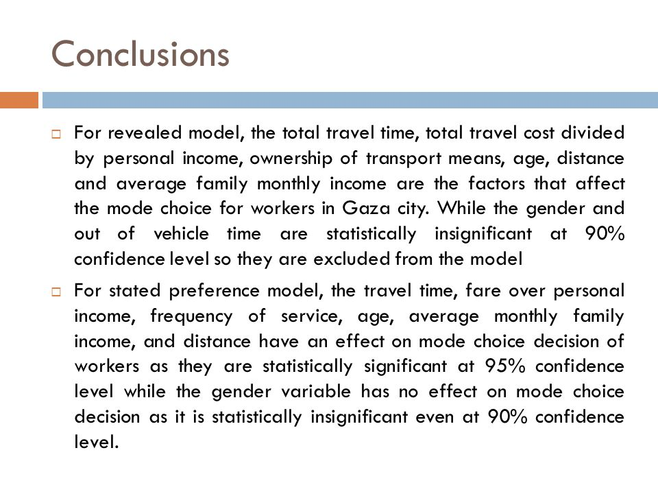 Conclusions  For revealed model, the total travel time, total travel cost divided by personal income, ownership of transport means, age, distance and average family monthly income are the factors that affect the mode choice for workers in Gaza city.