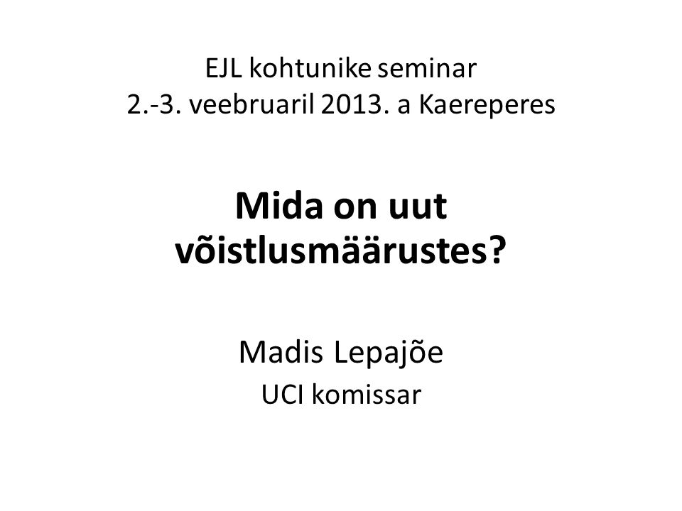 EJL kohtunike seminar 2.-3. veebruaril 2013. a Kaereperes Mida on uut võistlusmäärustes? Madis Lepajõe UCI komissar