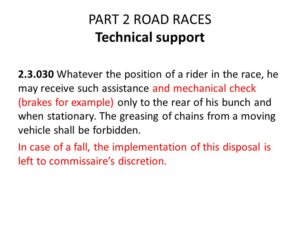 PART 2 ROAD RACES Technical support 2.3.030 Whatever the position of a rider in the race, he may receive such assistance and mechanical check (brakes for example) only to the rear of his bunch and when stationary.