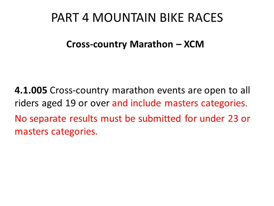 PART 4 MOUNTAIN BIKE RACES Cross-country Marathon – XCM 4.1.005 Cross-country marathon events are open to all riders aged 19 or over and include masters categories.
