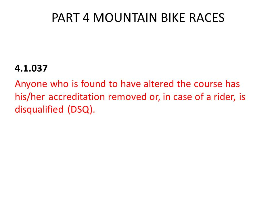 PART 4 MOUNTAIN BIKE RACES 4.1.037 Anyone who is found to have altered the course has his/her accreditation removed or, in case of a rider, is disqualified (DSQ).