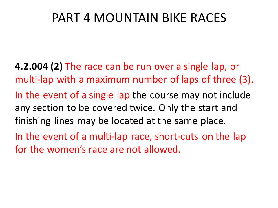 PART 4 MOUNTAIN BIKE RACES 4.2.004 (2) The race can be run over a single lap, or multi-lap with a maximum number of laps of three (3).