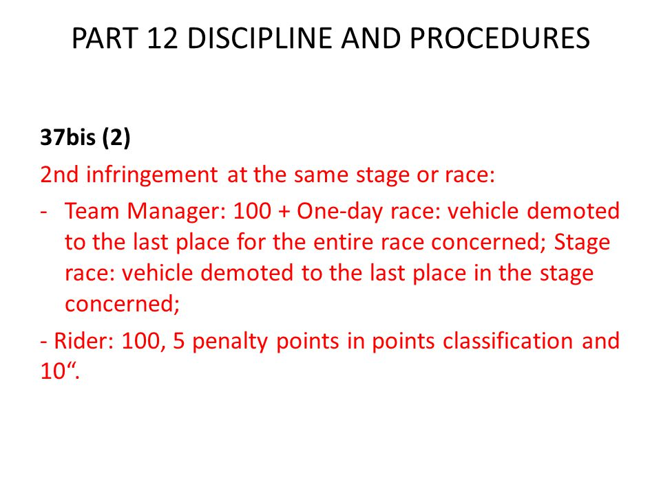 PART 12 DISCIPLINE AND PROCEDURES 37bis (2) 2nd infringement at the same stage or race: -Team Manager: 100 + One-day race: vehicle demoted to the last place for the entire race concerned; Stage race: vehicle demoted to the last place in the stage concerned; - Rider: 100, 5 penalty points in points classification and 10 .