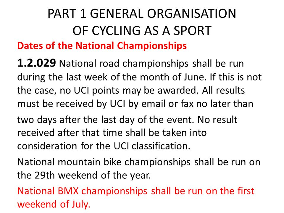 PART 1 GENERAL ORGANISATION OF CYCLING AS A SPORT Dates of the National Championships 1.2.029 National road championships shall be run during the last week of the month of June.