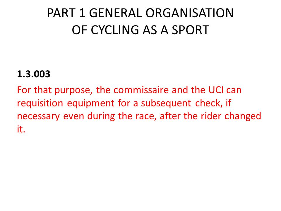 PART 1 GENERAL ORGANISATION OF CYCLING AS A SPORT 1.3.003 For that purpose, the commissaire and the UCI can requisition equipment for a subsequent check, if necessary even during the race, after the rider changed it.