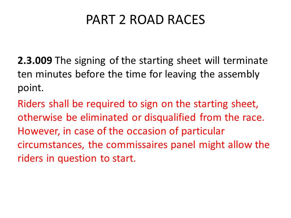 PART 2 ROAD RACES 2.3.009 The signing of the starting sheet will terminate ten minutes before the time for leaving the assembly point.