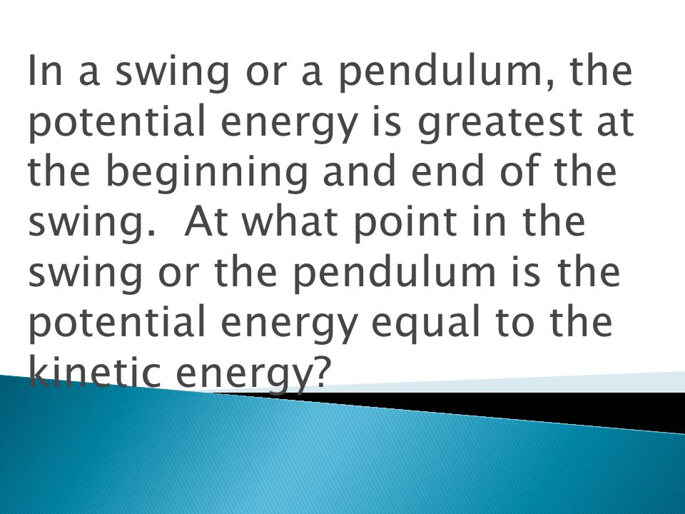 In a swing or a pendulum, the potential energy is greatest at the beginning and end of the swing.