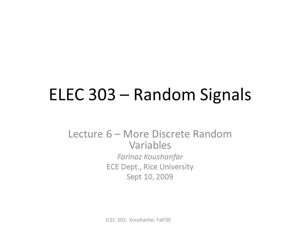 ELEC 303, Koushanfar, Fall'09 ELEC 303 – Random Signals Lecture 6 – More Discrete Random Variables Farinaz Koushanfar ECE Dept., Rice University Sept 10, 2009
