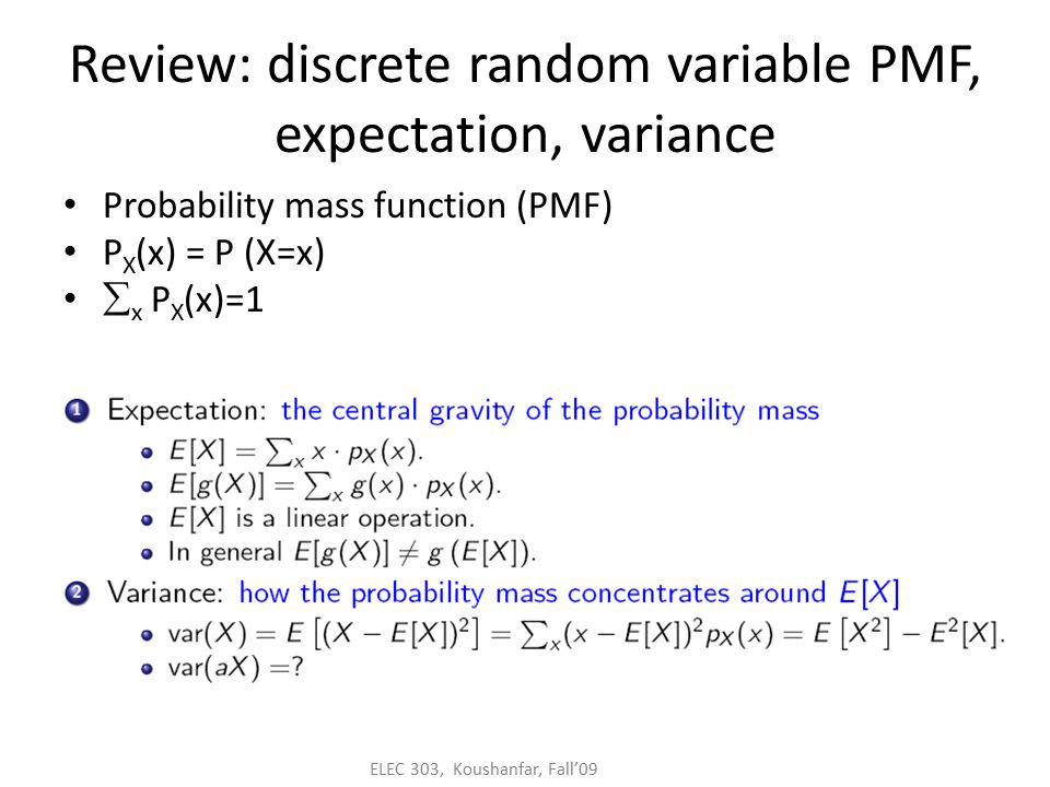 ELEC 303, Koushanfar, Fall'09 Review: discrete random variable PMF, expectation, variance Probability mass function (PMF) P X (x) = P (X=x)  x P X (x)=1