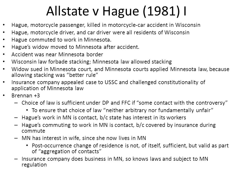 Allstate v Hague (1981) I Hague, motorcycle passenger, killed in motorcycle-car accident in Wisconsin Hague, motorcycle driver, and car driver were all residents of Wisconsin Hague commuted to work in Minnesota.
