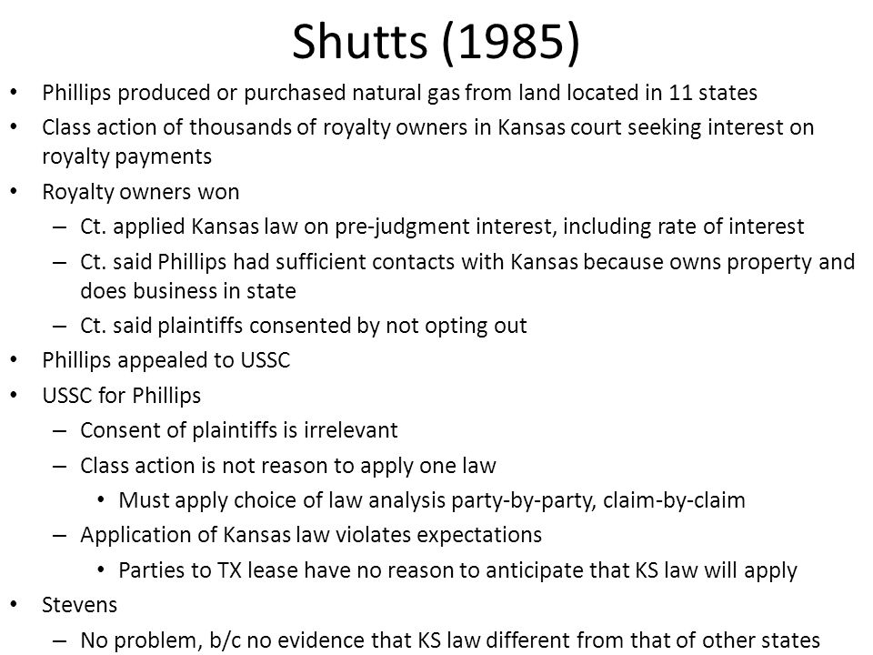 Shutts (1985) Phillips produced or purchased natural gas from land located in 11 states Class action of thousands of royalty owners in Kansas court seeking interest on royalty payments Royalty owners won – Ct.