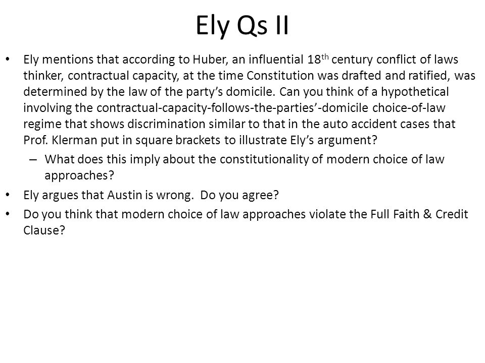 Ely Qs II Ely mentions that according to Huber, an influential 18 th century conflict of laws thinker, contractual capacity, at the time Constitution was drafted and ratified, was determined by the law of the party's domicile.