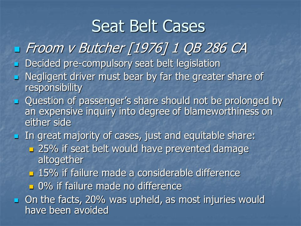 Seat Belt Cases Froom v Butcher [1976] 1 QB 286 CA Froom v Butcher [1976] 1 QB 286 CA Decided pre-compulsory seat belt legislation Decided pre-compulsory seat belt legislation Negligent driver must bear by far the greater share of responsibility Negligent driver must bear by far the greater share of responsibility Question of passenger's share should not be prolonged by an expensive inquiry into degree of blameworthiness on either side Question of passenger's share should not be prolonged by an expensive inquiry into degree of blameworthiness on either side In great majority of cases, just and equitable share: In great majority of cases, just and equitable share: 25% if seat belt would have prevented damage altogether 25% if seat belt would have prevented damage altogether 15% if failure made a considerable difference 15% if failure made a considerable difference 0% if failure made no difference 0% if failure made no difference On the facts, 20% was upheld, as most injuries would have been avoided On the facts, 20% was upheld, as most injuries would have been avoided