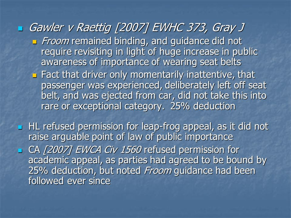 Gawler v Raettig [2007] EWHC 373, Gray J Gawler v Raettig [2007] EWHC 373, Gray J Froom remained binding, and guidance did not require revisiting in light of huge increase in public awareness of importance of wearing seat belts Froom remained binding, and guidance did not require revisiting in light of huge increase in public awareness of importance of wearing seat belts Fact that driver only momentarily inattentive, that passenger was experienced, deliberately left off seat belt, and was ejected from car, did not take this into rare or exceptional category.