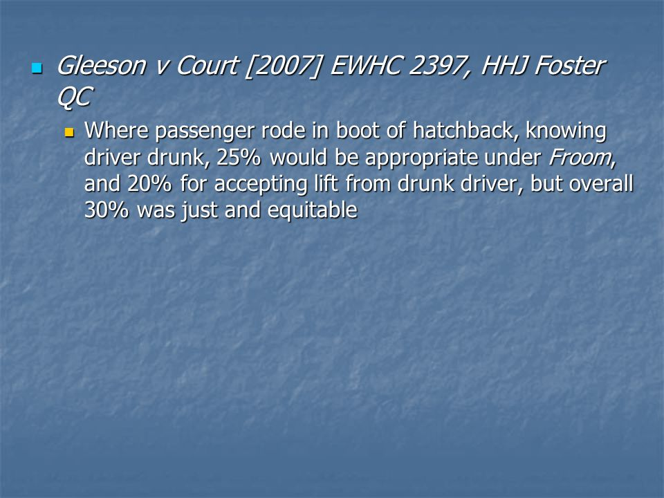 Gleeson v Court [2007] EWHC 2397, HHJ Foster QC Gleeson v Court [2007] EWHC 2397, HHJ Foster QC Where passenger rode in boot of hatchback, knowing driver drunk, 25% would be appropriate under Froom, and 20% for accepting lift from drunk driver, but overall 30% was just and equitable Where passenger rode in boot of hatchback, knowing driver drunk, 25% would be appropriate under Froom, and 20% for accepting lift from drunk driver, but overall 30% was just and equitable