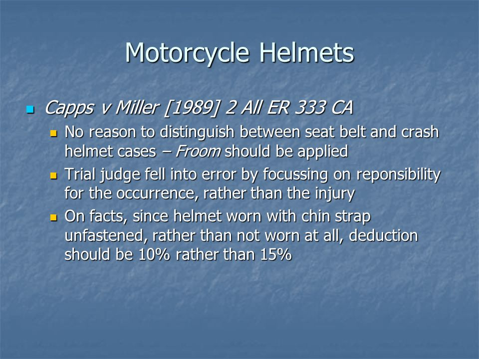 Motorcycle Helmets Capps v Miller [1989] 2 All ER 333 CA Capps v Miller [1989] 2 All ER 333 CA No reason to distinguish between seat belt and crash helmet cases – Froom should be applied No reason to distinguish between seat belt and crash helmet cases – Froom should be applied Trial judge fell into error by focussing on reponsibility for the occurrence, rather than the injury Trial judge fell into error by focussing on reponsibility for the occurrence, rather than the injury On facts, since helmet worn with chin strap unfastened, rather than not worn at all, deduction should be 10% rather than 15% On facts, since helmet worn with chin strap unfastened, rather than not worn at all, deduction should be 10% rather than 15%