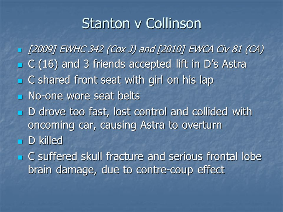 The Engineering Evidence Mr Henderson and Dr Rattenbury agreed: Mr Henderson and Dr Rattenbury agreed: C's upper body might have slipped out of seatbelt, if worn, allowing head to strike steering wheel or intruding driver's door, causing head/spinal injury C's upper body might have slipped out of seatbelt, if worn, allowing head to strike steering wheel or intruding driver's door, causing head/spinal injury Severity of any such impact would probably have been reduced by restraining effect of lap belt Severity of any such impact would probably have been reduced by restraining effect of lap belt Seat belt use would, on balance, have been beneficial in significantly reducing the severity of his head injury, but complete prevention of serious injury to the head, face or neck would be unlikely Seat belt use would, on balance, have been beneficial in significantly reducing the severity of his head injury, but complete prevention of serious injury to the head, face or neck would be unlikely Rattenbury's qualification – serious (moderate or mild concussion) distinguished from severe Rattenbury's qualification – serious (moderate or mild concussion) distinguished from severe