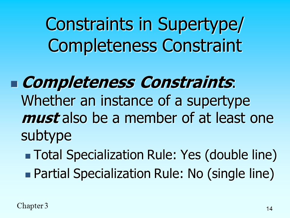Chapter 3 14 Constraints in Supertype/ Completeness Constraint Completeness Constraints : Whether an instance of a supertype must also be a member of at least one subtype Completeness Constraints : Whether an instance of a supertype must also be a member of at least one subtype Total Specialization Rule: Yes (double line) Total Specialization Rule: Yes (double line) Partial Specialization Rule: No (single line) Partial Specialization Rule: No (single line)