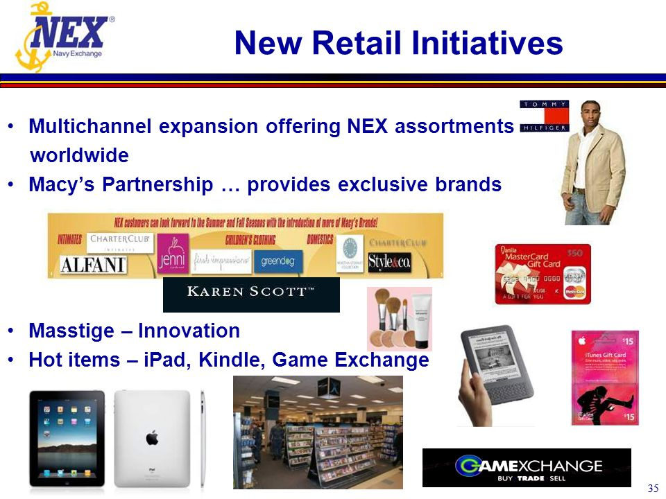 35 New Retail Initiatives Multichannel expansion offering NEX assortments worldwide Macy's Partnership … provides exclusive brands Masstige – Innovation Hot items – iPad, Kindle, Game Exchange