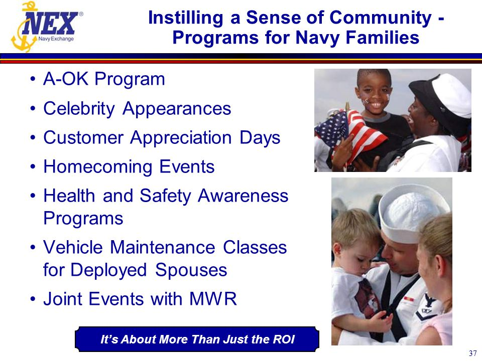 37 Instilling a Sense of Community - Programs for Navy Families A-OK Program Celebrity Appearances Customer Appreciation Days Homecoming Events Health and Safety Awareness Programs Vehicle Maintenance Classes for Deployed Spouses Joint Events with MWR It's About More Than Just the ROI