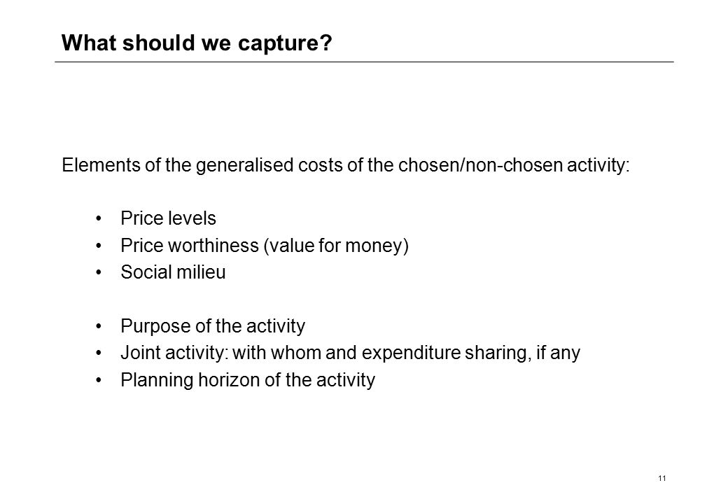 11 Elements of the generalised costs of the chosen/non-chosen activity: Price levels Price worthiness (value for money) Social milieu Purpose of the activity Joint activity: with whom and expenditure sharing, if any Planning horizon of the activity What should we capture?