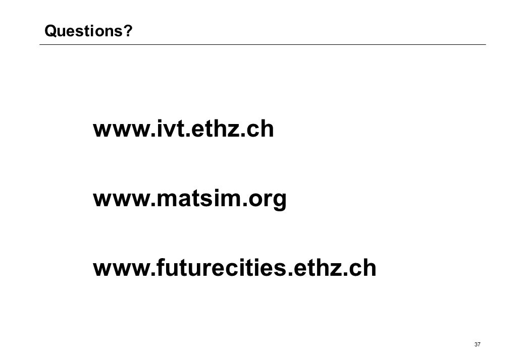 37 www.ivt.ethz.ch www.matsim.org www.futurecities.ethz.ch Questions