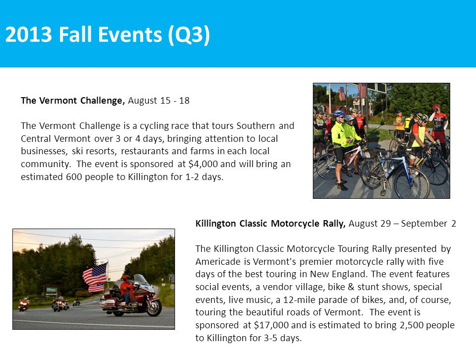 2013 Fall Events (Q3) Killington Classic Motorcycle Rally, August 29 – September 2 The Killington Classic Motorcycle Touring Rally presented by Americade is Vermont s premier motorcycle rally with five days of the best touring in New England.