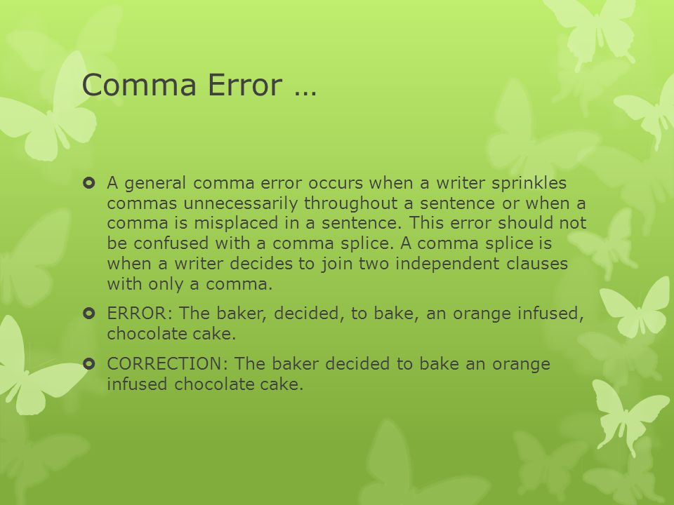 Comma Error …  A general comma error occurs when a writer sprinkles commas unnecessarily throughout a sentence or when a comma is misplaced in a sentence.