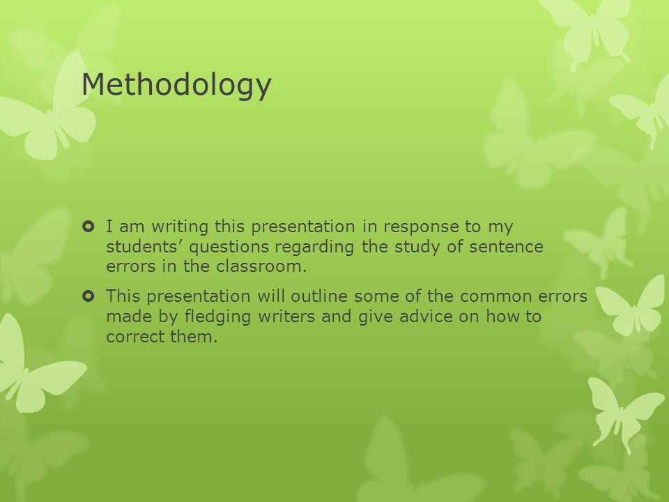 Methodology  I am writing this presentation in response to my students' questions regarding the study of sentence errors in the classroom.