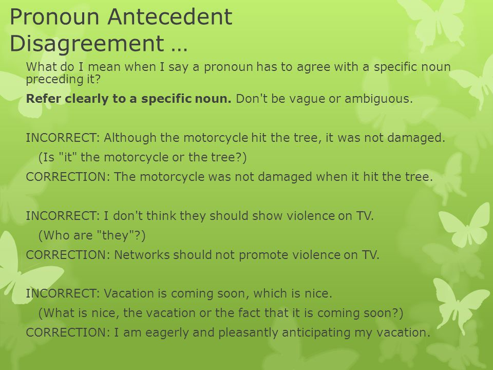 Pronoun Antecedent Disagreement … What do I mean when I say a pronoun has to agree with a specific noun preceding it.