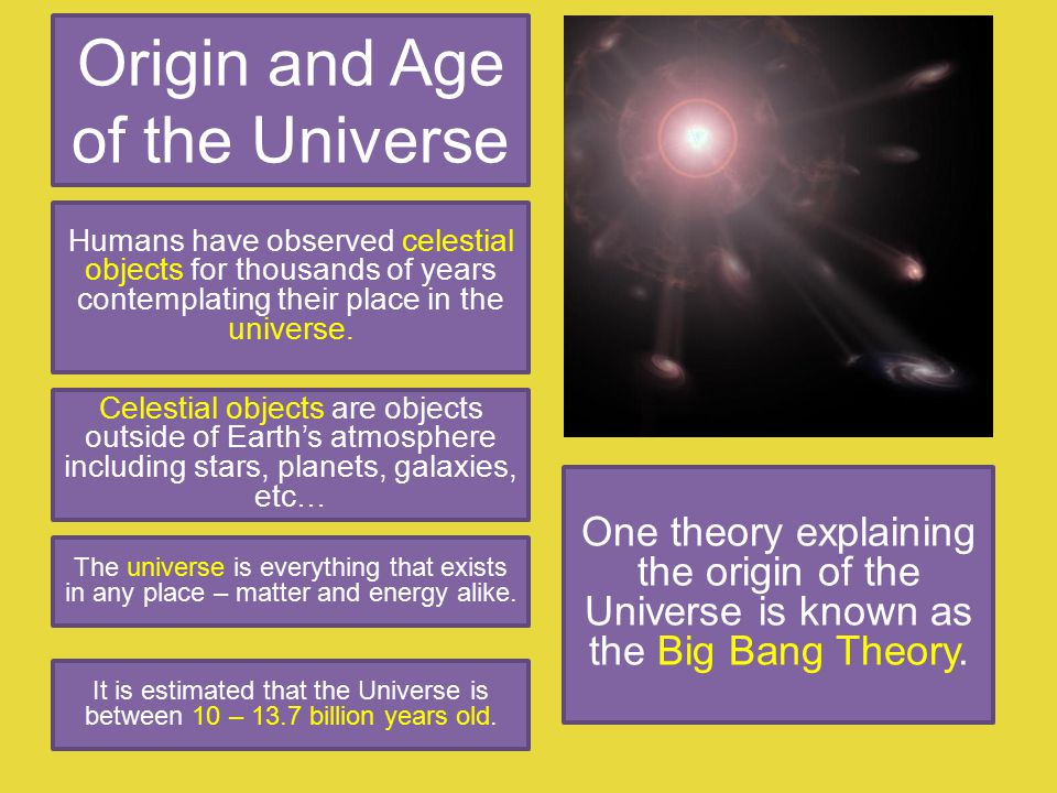 Origin and Age of the Universe Humans have observed celestial objects for thousands of years contemplating their place in the universe.